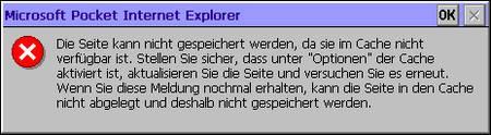 Microsoft Pocket Internet Explorer - Die Seite kann nicht gespeichert werden, da sie im Cache nicht verfügbar ist. Stellen Sie sicher, dass unter Optionen der Cache aktiviert ist, aktualisieren sie die Seite und versuchen Sie es erneut. Wenn Sie diese Meldung nochmal erhalten, kann die Seite in den Cache nicht abgelegt und deshalb nicht gespeichert werden.