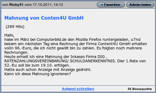 Mahnung von Conten4U GmbH - Hallo, habe im März bei Computerbild.de den Mozilla Firefox runtergeladen, und bekam am nächsten Tag eine Rechnung der Firma Content4U GmbH erhalten von 96 Euro, die ich nicht gewillt bin zu zahlen. Es folgten noch weitere Rechnungen. Heute erhielt ich eine Mahnung der Inkasso Firma DIG. RATENZAHLUNGSVEREINBARUNG / SCHULDANERKENNTNIS. Die 1. Rate von 52 Eu soll bis zum 19.10 erfolgen. Hatten auch schon Anzeige mit Anzeige gedrocht. Kann ich diese Mahnung ignorieren?