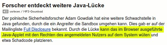 Forscher entdeckt weitere Java-Lücke -- Der polnische Sicherheitsforscher Adam Gowdiak hat eine weitere Schwachstelle in Java gefunden, durch die ein Angreifer die Sandbox umgehen kann. Dies gab er auf der Mailingliste Full Disclosure bekannt. Durch die Lücke kann das im Browser ausgeführte Java-Applet mit den Rechten des angemeldeten Nutzers auf dem System wüten und etwa Schadcode platzieren.