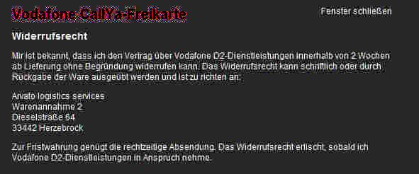 Bildschirmfoto -- Vodafone-CallYa-Freikarte -- Widerrufsrecht -- Mir ist bekannt, dasss ich den Vertrag über Vodafone D2-Dienstleistungen innerhalb von 2 Wochen ab Lieferung ohne Begründung widerrufen kann. Das Widerrufsrecht kann schriftlich oder durch Rückgabe der Ware ausgeübt werden und ist zu richten an -- Arvato logistics services / Warenannahme 2 / Dieselstraße 64 / 33422 Herzebrück -- Zur Fristwahrung genügt die rechtzeitige Absendung. Das Widerrufsrecht erlischt, sobald ich Vodafone D2-Dienstleistungen in Anspruch nehme.