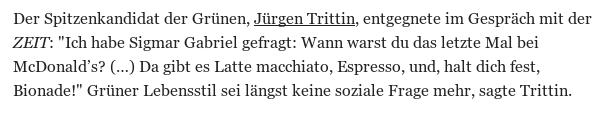 Der Spitzenkandidat der Grünen, Jürgen Trittin, entgegnete im Gespräch mit der ZEIT: 'Ich habe Sigmar Gabriel gefragt: Wann warst du das letzte Mal bei McDonald's? (…) Da gibt es Latte macchiato, Espresso, und, halt dich fest, Bionade!' Grüner Lebensstil sei längst keine soziale Frage mehr, sagte Trittin.