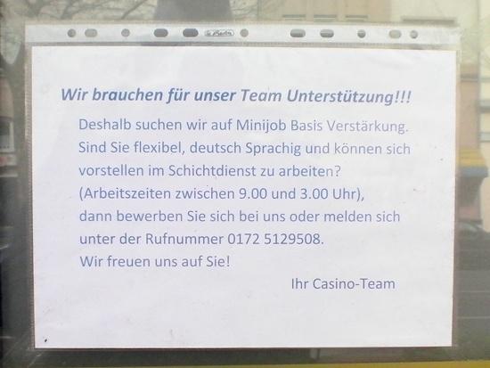 Wir brauchen für unser Team Unterstützung!!! Deshalb suchen wir auf Minijob Basis Verstärkung. Sind Sie flexibel, deutsch Sprachig und können sich vorstellen im Schichtdienst zu arbeiten? (Arbeitszeiten zwischen 9.00 und 3.00 Uhr), dann bewerben Sie sich bei uns oder melden sich unter der Rufnummer 0172 5129508. Wir freuen uns auf Sie! Ihr Casino-Team