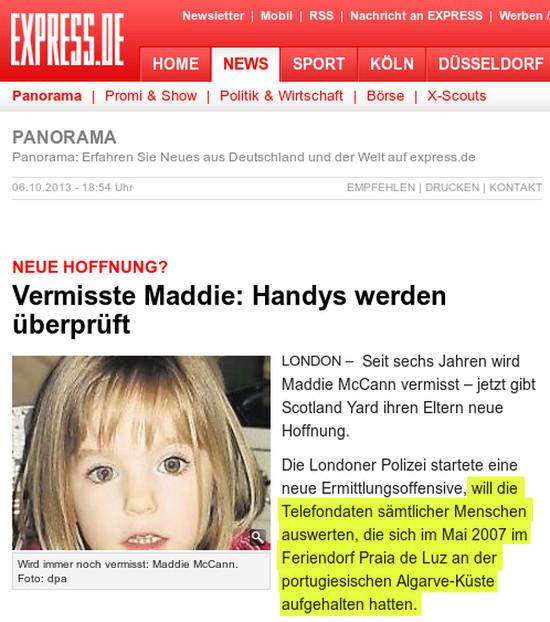 Neue Hoffnung? Vermisste Maddie: Handys werden überprüft -- London -- Seit sechs Jahren wird Maddie McCann vermisst – jetzt gibt Scotland Yard ihren Eltern neue Hoffnung. -- Die Londoner Polizei startete eine neue Ermittlungsoffensive, will die Telefondaten sämtlicher Menschen auswerten, die sich im Mai 2007 im Feriendorf Praia de Luz an der portugiesischen Algarve-Küste aufgehalten hatten.