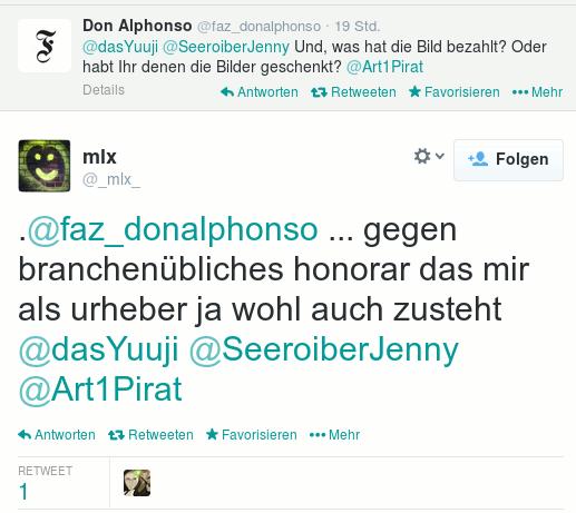 Screenshot eines Twitter-Dialoges -- @faz_donalphonso: @dasYuuji @SeeroiberJenny Und, was hat die Bild bezahlt? Oder habt Ihr denen die Bilder geschenkt? @Art1Pirat -- @_mlx_: .@faz_donalphonso ... gegen branchenübliches honorar das mir als urheber ja wohl auch zusteht @dasYuuju @SeeroiberJenny @Art1Pirat