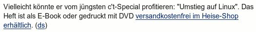 Vielleicht könnte er vom jüngsten c't-Special profitieren: 'Umstieg auf Linux'. Das Heft ist als E-Book oder gedruckt mit DVD versandkostenfrei im Heise-Shop erhältlich