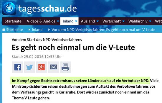 Screenshot tagesschau.de -- Vor dem Start des NPD-Verbotverfahrens: Es geht noch einmal um die V-Leute -- Stand: 29.02.2016 12:35 Uhr -- Im Kampf gegen Rechtsextremismus setzen Länder auch auf ein Verbot der NPD. Viele Ministerpräsidenten reisen deshalb morgen zum Auftakt des Verbotsverfahrens vor dem Verfassungsgericht in Karlsruhe. Dort wird es zunächst noch einmal um das Thema V-Leute gehen.