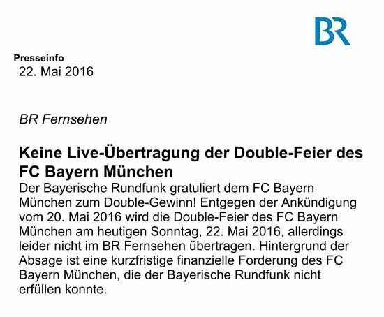 Bayerischer Rundfunk -- Presseinfo 22. Mai 2016 -- BR Fernsehen -- Keine Live-Übertragung der Double-Feier des FC Bayern München -- Der Bayerische Rundfunk gratuliert dem FC Bayern München zum Double-Gewinn! Entgegen der Ankündigung vom 20. Mai 2016 wird die Double-Feier des FC Bayern München am heutigen Sonntag, 22. Mai 2016, allerdings leider nicht im BR Fernsehen übertragen. Hintergrund der Absage ist eine kurzfristige finanzielle Forderung des FC Bayern München, die der Bayerische Rundfunk nicht erfüllen konnte.