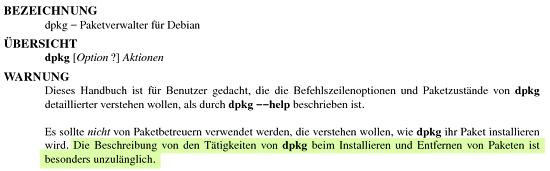 BEZEICHNUNG -- dpkg Paketverwalter für Debian -- ÜBERSICHT -- dpkg [Option ?] Aktionen -- WARNUNG -- Dieses Handbuch ist für Benutzer gedacht, die die Befehlszeilenoptionen und Paketzustände von dpkg detaillierter verstehen wollen, als durch dpkg --help beschrieben ist. Es sollte nicht von Paketbetreuern verwendet werden, die verstehen wollen, wie dpkg ihr Paket installieren wird. Die Beschreibung von den Tätigkeiten von dpkg beim Installieren und Entfernen von Paketen ist besonders unzulänglich