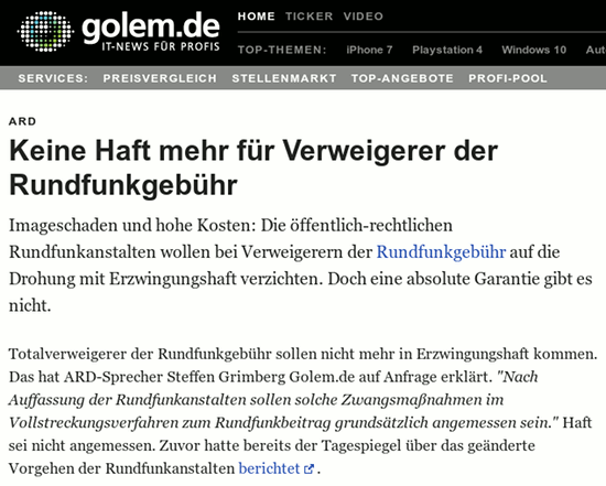 ARD: Keine Haft mehr für Verweigerer der Rundfunkgebühr -- Imageschaden und hohe Kosten: Die öffentlich-rechtlichen Rundfunkanstalten wollen bei Verweigerern der Rundfunkgebühr auf die Drohung mit Erzwingungshaft verzichten. Doch eine absolute Garantie gibt es nicht. -- Totalverweigerer der Rundfunkgebühr sollen nicht mehr in Erzwingungshaft kommen. Das hat ARD-Sprecher Steffen Grimberg Golem.de auf Anfrage erklärt. 'Nach Auffassung der Rundfunkanstalten sollen solche Zwangsmaßnahmen im Vollstreckungsverfahren zum Rundfunkbeitrag grundsätzlich angemessen sein.' Haft sei nicht angemessen. Zuvor hatte bereits der Tagespiegel über das geänderte Vorgehen der Rundfunkanstalten berichtet.