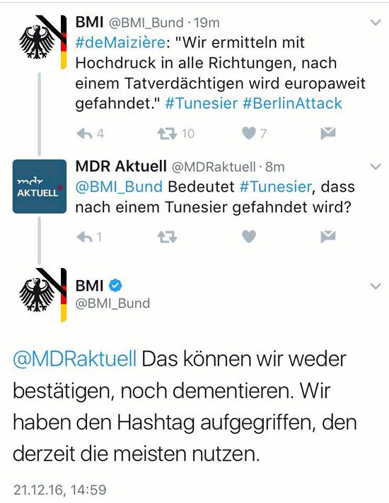Tweet von BMI @bmi_bund: #deMaizière: Wir ermitteln mit Hochdruck in alle Richtungen, nach einem Tatverdächtigen wird europaweit gefahndet. #Tunesier #BerlinAttack -- Rückfrage von MDR Aktuell @MDRaktuell: @BMI_Bund Bedeutet #Tunesier, dass nach einem Tunesier gefahndet wird? -- Antwort von BMI @bmi_bund: @MDRaktuell Das können wir weder bestätigen, noch dementieren. Wir haben den Hashtag aufgegriffen, den derzeit die meisten nutzen.