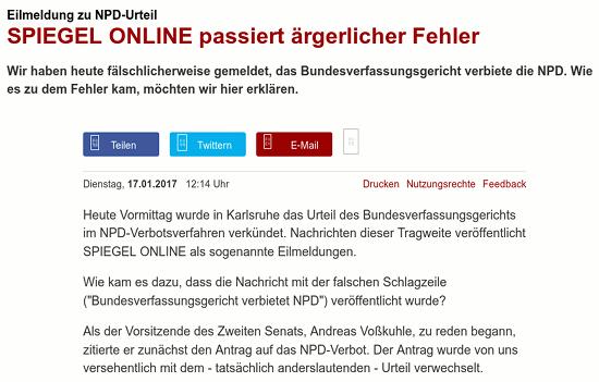 Heute Vormittag wurde in Karlsruhe das Urteil des Bundesverfassungsgerichts im NPD-Verbotsverfahren verkündet. Nachrichten dieser Tragweite veröffentlicht SPIEGEL ONLINE als sogenannte Eilmeldungen. -- Wie kam es dazu, dass die Nachricht mit der falschen Schlagzeile (Bundesverfassungsgericht verbietet NPD) veröffentlicht wurde? -- Als der Vorsitzende des Zweiten Senats, Andreas Voßkuhle, zu reden begann, zitierte er zunächst den Antrag auf das NPD-Verbot. Der Antrag wurde von uns versehentlich mit dem - tatsächlich anderslautenden - Urteil verwechselt.