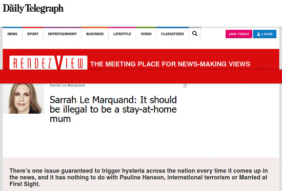 Bildschirmfoto vom 'Daily Telegraph' -- Sarrah Le Marquand -- Sarrah Le Marquand: It should be illegal to be a stay-at-home mum -- There's one issue guaranteed to trigger hysteria across the nation every time it comes up in the news, and it has nothing to do with Pauline Hanson, international terrorism or Married at First Sight