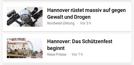 Zwei Schlagzeilen aus Google News -- Hannover rüstet massiv auf gegen Gewalt und Drogen (Nordwest-Zeitung) -- Hannover: Das Schützenfest beginnt (Neue Presse)