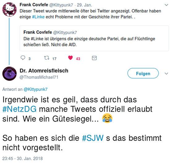 Screenshot Twitter. @Kittypunk7 zitiert seinen eigenen fiepser 'Die #Linke ist übrigens die einzige deutsche Partei, die auf Flüchtlinge schießen ließ. Nicht die AfD.' und kommentiert ihn mit den worten 'Dieser Tweet wurde mittlerweile öfter bei Twitter angezeigt. Offenbar haben einige #Linke echt Probleme mit der Geschichte ihrer Partei. .' -- Darauf antwortet @ThomasMichael71: 'Irgendwie ist es geil, dass durch das #NetzDG manche Tweets offiziell erlaubt sind. Wie ein Gütesiegel... 😂 So haben es sich die #SJW s das bestimmt nicht vorgestellt.'