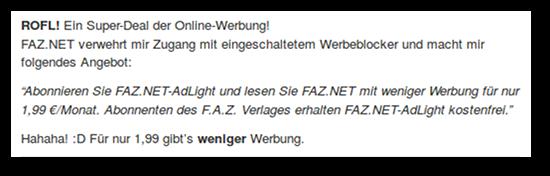 ROFL! Ein Super-Deal der Online-Werbung! -- FAZ.NET verwehrt mir Zugang mit eingeschaltetem Werbeblocker und macht mir folgendes Angebot: -- 'Abonnieren Sie FAZ.NET-AdLight und lesen Sie FAZ.NET mit weniger Werbung für nur 1,99 €/Monat. Abonnenten des F.A.Z. Verlages erhalten FAZ.NET-AdLight kostenfrei.' -- Hahaha! :D Für nur 1,99 gibt's weniger Werbung.