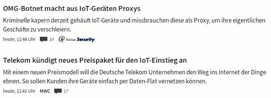 Bildschirmfoto Heise Online. -- Meldung: OMG-Botnet macht aus IoT-Geräten Proxys. Kriminelle kapert derzeit gehäuft IoT-Geräte und missbrauchen diese als Proxy, um ihre eigentlichen Geschäfte zu verschleidern -- Meldung direkt darunter: Telekom kündigt neues Preispaket für den IoT-Einstieg an. Mit einem neuen Preismodell wie die Deutsche Telekom Unternehmen den Weg ins Internet der Dinge ebnen. So sollen Kunden ihre Geräte einfach per Daten-Flat vernetzen können.