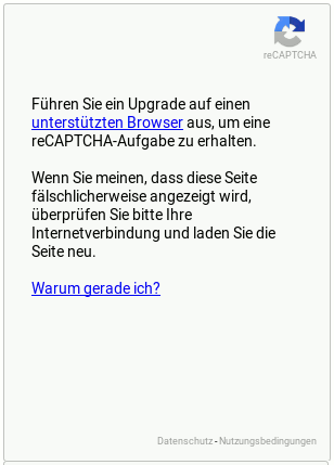 reCAPTCHA -- Führen Sie ein Upgrade auf einen unterstützten Browser aus, um eine reCAPTCHA-Aufgabe zu erhalten. -- Wenn Sie meinen, dass diese Seite fälschlicherweise angezeigt wird, überprüfen Sie bitte Ihre Internetverbindung und laden Sie die Seite neu. -- (Link) Warum gerade ich? -- (Link) Datenschutz -- (Link) Nutzungsbedingungen