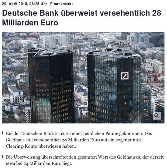 20. April 2018, 08:25 Uhr -- Finanzmarkt -- Deutsche Bank überweist versehentlich 28 Milliarden Euro --     Bei der Deutschen Bank ist es zu einer peinlichen Panne gekommen. Das Geldhaus soll versehentlich 28 Milliarden Euro auf ein sogenanntes Clearing-Konto überwiesen haben. -- Die Überweisung überschreitet den gesamten Wert des Geldhauses, der derzeit etwa bei 24 Milliarden Euro liegt.