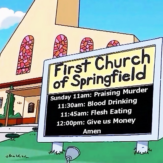 FIRST CHURCH OF SPRINGFIELD -- Sunday 11am: Praising Murder -- 11:30am: Blood Drinking -- 11:45am: Flesh Eating -- 12:00pm: Give us Money -- Amen