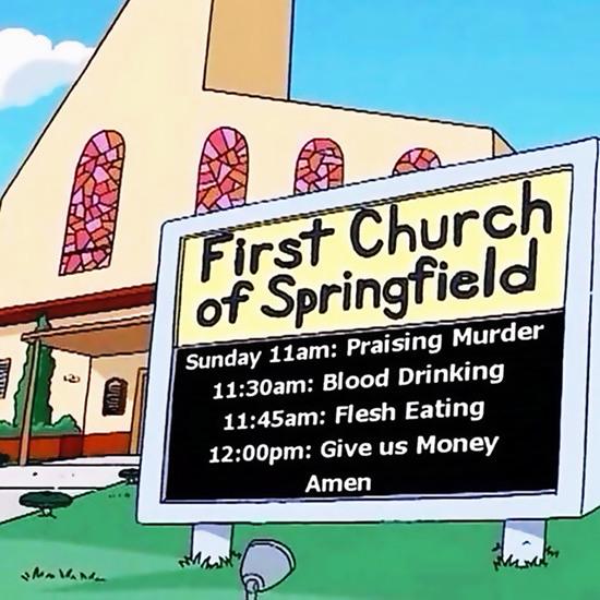 FIRST CHURCH OF SPRINGFIELD -- Sunday 11am: Praising Murder -- 11:30am: Blood Drinking -- 11:45am: Flesh Eating -- 12:00pm: Give us Money -- Amen