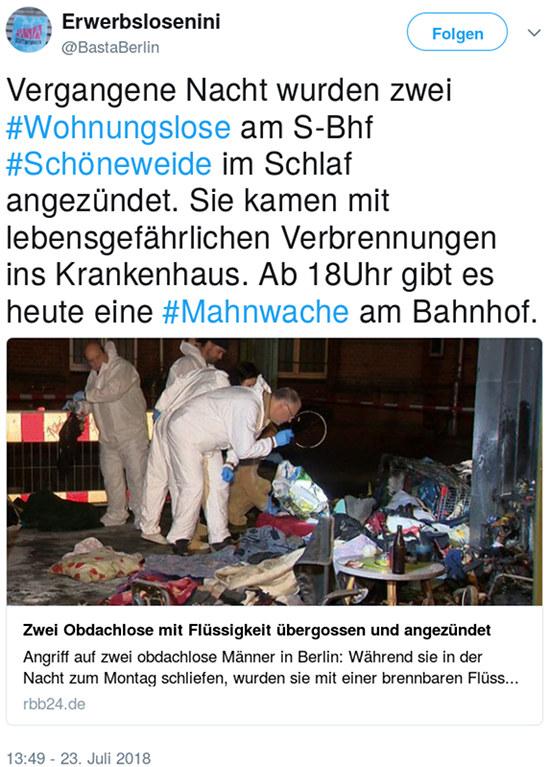 Tweet von @BastaBerlin, 23. Juli 2018, 13:49 Uhr: Vergangene Nacht wurden zwei #Wohnungslose am S-Bhf #Schöneweide im Schlaf angezündet. Sie kamen mit lebensgefährlichen Verbrennungen ins Krankenhaus. Ab 18Uhr gibt es heute eine #Mahnwache am Bahnhof.