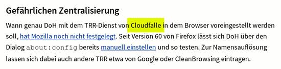 Gefährlichen Zentralisierung -- Wann genau DoH mit dem TRR-Dienst von Cloudfalle (sic!) in dem Browser voreingestellt werden soll, hat Mozilla noch nicht festgelegt. Seit Version 60 von Firefox lässt sich DoH über den Dialog about:config bereits manuell einstellen und so testen. Zur Namensauflösung lassen sich dabei auch andere TRR etwa von Google oder CleanBrowsing eintragen