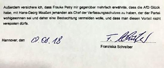 Aus einer eidesstattlichen versicherung: 'Außerdem versichere ich, dass Frauke Petry mir gegenüber mehrfach erwähnte, dass die AfD Glück habe, mit Hans-Georg Maaßen jemanden als Chef des Verfassungsschutzes zu haben, der der Partei wohlgesonnen sei und daher eine Beobachtung vermeiden wolle, und dass man diesen Vorteil nicht verspielen dürfe. -- Hannover, den 09.08.18 -- Franziska Schreiber