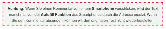 Detail aus einer Website unterhalb eines Feldes zum Abgeben eines Kommentares -- Achtung: Wenn Sie einen Kommentar von einem Smartphone verschicken, wird der Text manchmal von der Autofill-Funktion des Smartphones durch die Adresse ersetzt. Wenn Sie den Kommentar absenden, können wir den originalen Text nicht wiederherstellen.