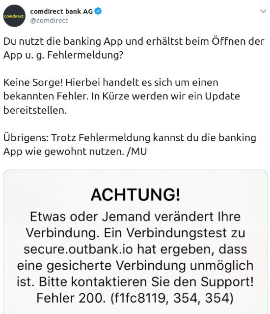 Du nutzt die banking App und erhältst beim Öffnen der App u. g. Fehlermeldung? Keine Sorge! Hierbei handelt es sich um einen bekannten Fehler. In Kürze werden wir ein Update bereitstellen. Übrigens: Trotz Fehlermeldung kannst du die banking App wie gewohnt nutzen. /MU -- Fehlermeldung: Etwas oder Jemand verändert Ihre Verbindung. Ein Verbindungstest zu secure.outbank.io hat ergeben, dass eine gesicherte Verbindung unmöglich ist. Bitte kontaktieren Sie den Support! Fehler 200. (f1fc8119, 354, 354)