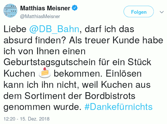 Fiepser von @MatthiasMeisner@twitter.com vom 15. dezember 2018, 12:20 uhr: Liebe @DB_Bahn, darf ich das absurd finden? Als treuer Kunde habe ich von Ihnen einen Geburtstagsgutschein für ein Stück Kuchen 🍰 bekommen. Einlösen kann ich ihn nicht, weil Kuchen aus dem Sortiment der Bordbistrots genommen wurde. #Dankefürnichts