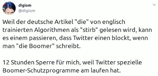 Tweet von @digiom@twitter.com: Weil der deutsche Artikel 'die' von englisch trainierten Algorithmen als 'stirb' gelesen wird, kann es einem passieren, dass Twitter einen blockt, wenn man 'die Boomer' schreibt. 12 Stunden Sperre für mich, weil Twitter spezielle Boomer-Schutzprogramme am laufen hat.