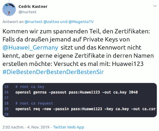 Tweet von @nurtext von 2:02 nachm. · 4. Nov. 2019 -- Kommen wir zum spannenden Teil, den Zertifikaten: Falls da draußen jemand auf Private Keys von  @Huawei_Germany sitzt und das Kennwort nicht kennt, aber gerne eigene Zertifikate in derren Namen erstellen möchte: Versucht es mal mit: Huawei123 #DieBestenDerBestenDerBestenSir