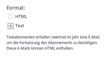 Format [ ] HTML [x] Text -- Textabonnenten erhalten zweimal im Jahr eine E-Mail, um die Fortsetzung des Abonnements zu bestätigen. Diese E-Mails können HTML enthalten.