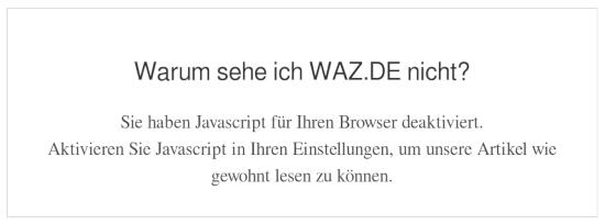 Warum sehe ich WAZ.DE nicht? -- Sie haben Javascript für Ihren Browser deaktiviert. -- Aktivieren Sie Javascript in Ihren Einstellungen, um unsere Artikel wie gewohnt lesen zu können.