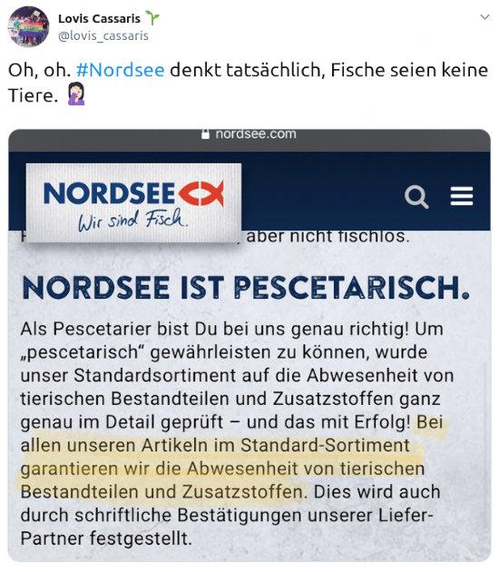 Tweet von Lovis Cassaris, @lovis_cassaris vom 1. februar 2020, 15:45 uhr -- 'Oh, oh. #Nordsee denkt tatsächlich, Fische seien keine Tiere. 🤦 -- Dazu ein Bild aus der Nordsee-Reklame -- NORDSEE Wir sind Fisch. -- NORDSEE IST PESCETARISCH -- Als Pescetarier bist Du bei uns genau richtig! Um pescetarisch gewährleisten zu können, wurde unser Standardsortiment auf die Abwesenheit von tierischen Bestandteilen und Zusatzstoffen ganz genau im Detail geprüft -- und das mit Erfolg! Bei allen unseren Artikeln im Standard-Sortiment garantieren wir die Abwesenheit von tierischen Bestandteilen und Zusatzstoffen. Dies wird auch durch schriftliche Bestätigungen unserer Liefer-Partner festgestellt.