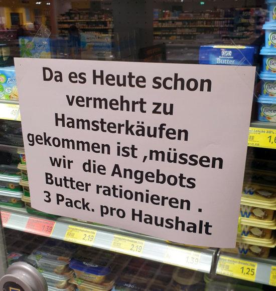 Aushang am Butterregal in einem Supermarkt: Da es Heute schon vermehrt zu Hamsterkäufen gekommen ist ,müssen wir die Angebots Butter rationieren . 3 Pack. pro Haushalt