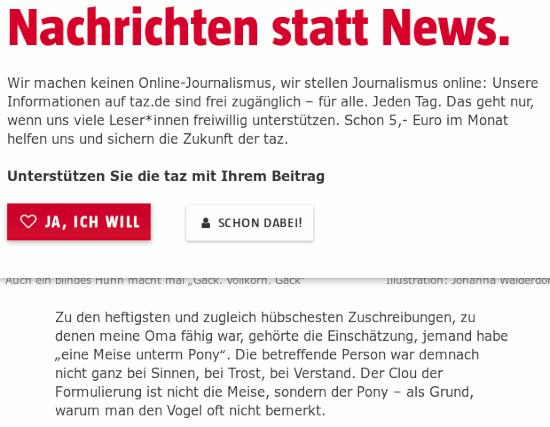 """Screenshot des nervläjhers der taz mit dem text, der darunter noch sichtbar wird -- Nachrichten statt News. -- Wir machen keinen Online-Journalismus, wir stellen Journalismus online: Unsere Informationen auf taz.de sind frei zugänglich – für alle. Jeden Tag. Das geht nur, wenn uns viele Leser*innen freiwillig unterstützen. Schon 5,- Euro im Monat helfen uns und sichern die Zukunft der taz. -- Unterstützen Sie die taz mit Ihrem Beitrag -- [Ja, ich will] [Schon dabei!] -- Zu den heftigsten und zugleich hübschesten Zuschreibungen, zu denen meine Oma fähig war, gehörte die Einschätzung, jemand habe """"eine Meise unterm Pony"""". Die betreffende Person war demnach nicht ganz bei Sinnen, bei Trost, bei Verstand. Der Clou der Formulierung ist nicht die Meise, sondern der Pony – als Grund, warum man den Vogel oft nicht bemerkt."""