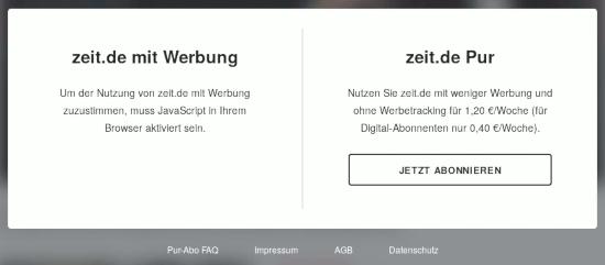 Seitenüberdeckende vorschaltseite, wenn man zeit onlein mit einem sicher konfigurierten webbrauser aufruft: -- zeit.de mit Werbung -- Um der Nutzung von zeit.de mit Werbung zuzustimmen, muss JavaScript in Ihrem Browser aktiviert sein. -- zeit.de Pur -- Nutzen Sie zeit.de mit weniger Werbung und ohne Werbetracking für 1,20 €/Woche (für Digital-Abonnenten nur 0,40 €/Woche). zeit.de Pur: [Jetzt abonnieren]