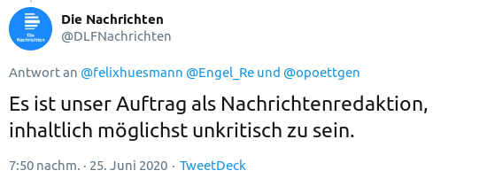 Fiepser von @DLFNachrichten, 'die nachrichten', zwitscherchenkanal des deutschlandfunks vom 25. juni 2020, 19:50 uhr: 'Es ist unser Auftrag als Nachrichtenredaktion, inhaltlich möglichst unkritisch zu sein'.