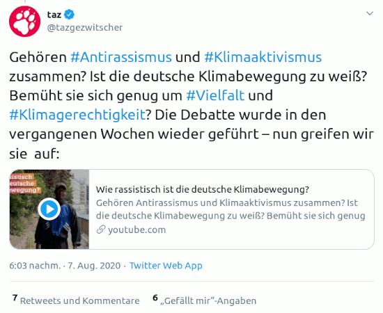 Fiepser von @tazgezwitscher, verifiziertes konto, vom 7. august 2020, 18:03 uhr: Gehören #Antirassismus und #Klimaaktivismus zusammen? Ist die deutsche Klimabewegung zu weiß? Bemüht sie sich genug um #Vielfalt und #Klimagerechtigkeit? Die Debatte wurde in den vergangenen Wochen wieder geführt – nun greifen wir sie auf: [link auf einen taz-artikel]