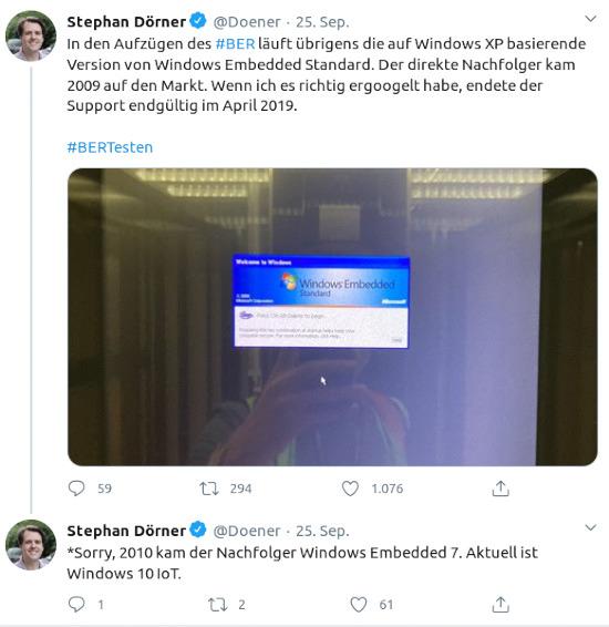 Bildschirmfoto vom zwitscherchen -- zwei fiepser von Stephan Dörner, @Doener, verifiziertes konto, vom 25. september 2020 -- In den Aufzügen des #BER läuft übrigens die auf Windows XP basierende Version von Windows Embedded Standard. Der direkte Nachfolger kam 2009 auf den Markt. Wenn ich es richtig ergoogelt habe, endete der Support endgültig im April 2019. -- Sorry, 2010 kam der Nachfolger Windows Embedded 7. Aktuell ist Windows 10 IoT