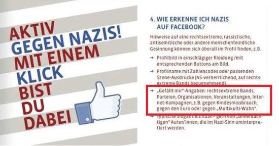 AKTIV GEGEN NAZIS -- MIT EINEM KLICK BIST DU DABEI -- 4. Wie erkenne ich Nazis auf Facebook? -- [...] 'Gefällt mir'-Angaben: rechtsextreme Bands, Parteien, Organisationen, Veranstaltungen, Internet-Kampagnen, z.B. gegen Kindesmissbrauch, gegen den Euro oder gegen den 'Multikulti-Wahn'.