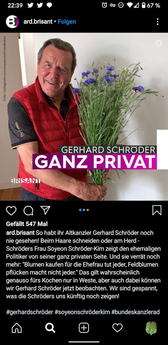 ard.brisant -- So habt ihr Altkanzler Gerhard Schröder noch nie gesehen! Beim Haare schneiden oder am Herd – Schröders Frau Soyeon Schröder-Kim zeigt den ehemaligen Politiker von seiner ganz privaten Seite. Und sie verrät noch mehr: Blumen kaufen für die Ehefrau macht jeder, Feldblumen pflücken macht nicht jeder. Das gilt wahrscheinlich genau so fürs Kochen nur in Weste, aber auch dabei können wir Gerhard Schröder jetzt beobachten. Wir sind gespannt, was die Schröders uns künftig noch zeigen.