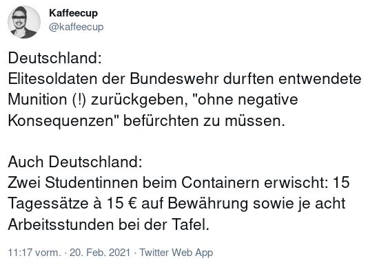 Tweet von @kaffeecup vom 20. februar 2020, 11:17 uhr: 'Deutschland: Elitesoldaten der Bundeswehr dürfen entwendete Munition (!) zurückgeben, ohne negative Konsequenzen befürchten zu müssen. Auch Deutschland: Zwei Studentinnen beim Containern erwischt: 15 Tagessätze zu 15 Euro auf Bewährung sowie je acht Arbeitsstunden bei der Tafel.'