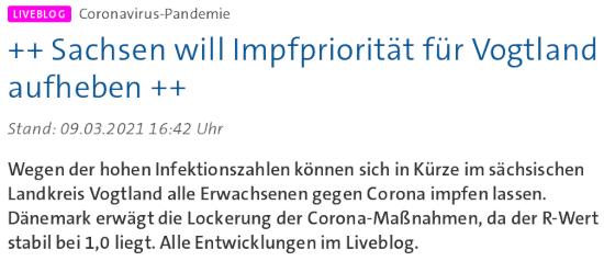 Bildschirmfoto der tagesschau-webseit -- Liveblog Coronavirus-Pandemie ++ Sachsen will Impfpriorität für Vogtland aufheben ++ -- Stand: 09.03.2021 16:42 Uhr -- Wegen der hohen Infektionszahlen können sich in Kürze im sächsischen Landkreis Vogtland alle Erwachsenen gegen Corona impfen lassen. Dänemark erwägt die Lockerung der Corona-Maßnahmen, da der R-Wert stabil bei 1,0 liegt. Alle Entwicklungen im Liveblog.