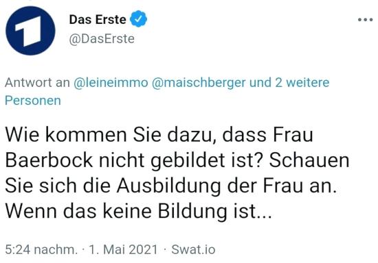 Fiepser von @DasErste, verifiziertes benutzerkonto, vom 1. mai 2021, 17:24 uhr -- »Wie kommen Sie dazu, dass Frau Baerbock nicht gebildet ist? Schauen Sie sich die Ausbildung der Frau an. Wenn das keine Bildung ist…«.