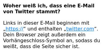 """Woher weiß ich, dass eine E-Mail von Twitter stammt? -- Links in dieser E-Mail beginnen mit """"https://"""" und enthalten """"twitter.com"""". Dein Browser zeigt außerdem ein Vorhängeschloss-Symbol an, sodass du weißt, dass die Seite sicher ist."""