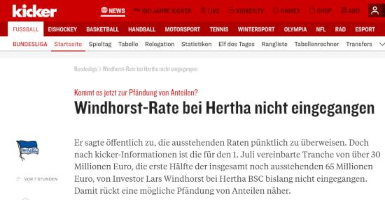 Bildschirmfoto kicker.de: »Kommt es jetzt zur Pfändung von Anteilen? -- Windhorst-Rate bei Hertha nicht eingegangen -- Hertha BSC -- Er sagte öffentlich zu, die ausstehenden Raten pünktlich zu überweisen. Doch nach kicker-Informationen ist die für den 1. Juli vereinbarte Tranche von über 30 Millionen Euro, die erste Hälfte der insgesamt noch ausstehenden 65 Millionen Euro, von Investor Lars Windhorst bei Hertha BSC bislang nicht eingegangen. Damit rückt eine mögliche Pfändung von Anteilen näher.
