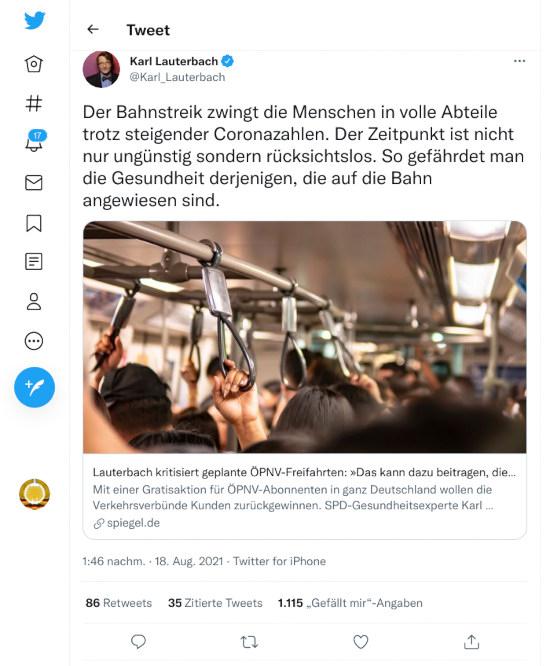 Fiepser von @Karl_Lauterbach, verifiziertes benutzerkonto, vom 18. august 2021, 13:46 uhr: Der Bahnstreik zwingt die Menschen in volle Abteile trotz steigender Coronazahlen. Der Zeitpunkt ist nicht nur ungünstig sondern rücksichtslos. So gefährdet man die Gesundheit derjenigen, die auf die Bahn angewiesen sind.