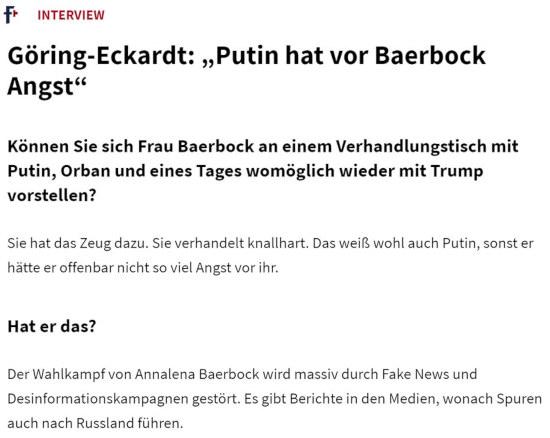Interview -- Göring-Eckert: »Putin hat vor Baerbock Angst« -- Können sie sich Frau Baerbock an einem Verhandlungstisch mit Putin, Orban und eines Tages womöglich wieder mit Trump vorstellen? -- Sie hat das Zeug dazu. Sie verhandelt knallhart. Das weiß wohl auch Putin, sonst er hätte offenbar nicht so viel Angst vor ihr. -- Hat er das? -- Der Wahlkampf von Annalena Baerbock wird massiv durch Fake News und Desinformationskampagnen gestört. Es gibt Berichte in den Medien, wonach Spuren auch nach Russland fördern.